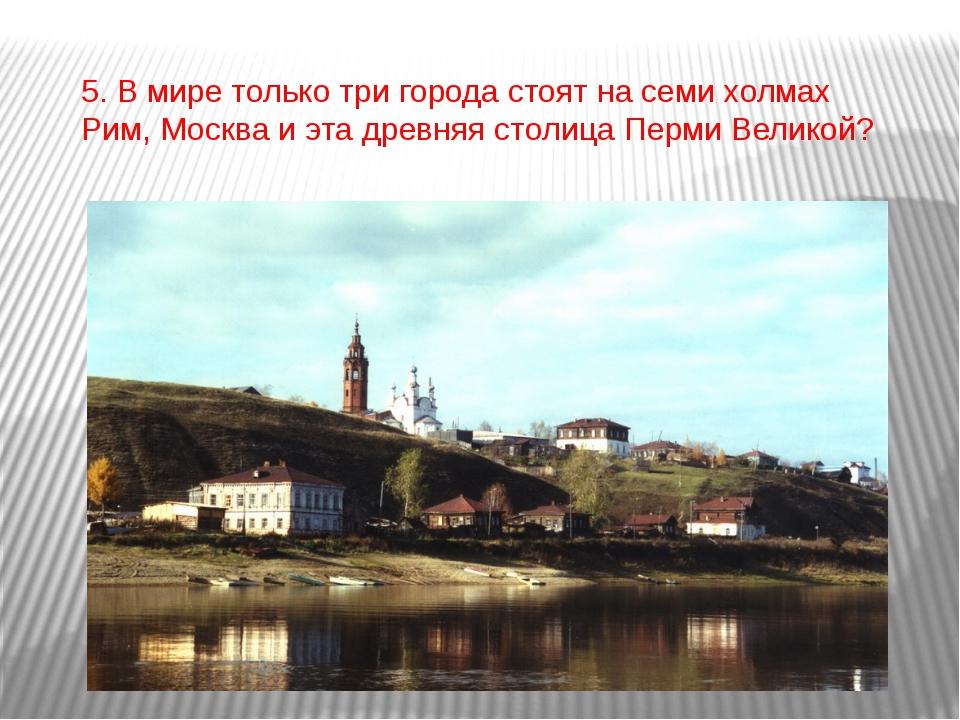 5. В мире только три города стоят на семи холмах Рим, Москва и эта древняя ст...