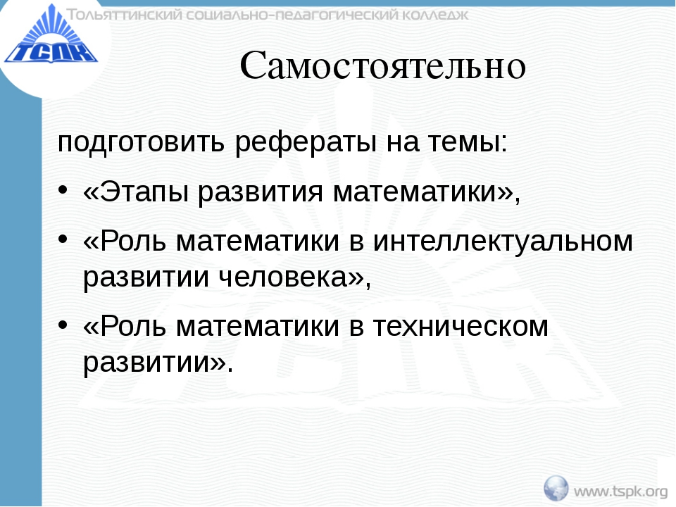 Самостоятельно подготовить рефераты на темы: «Этапы развития математики», «Ро...