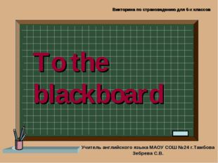 To the blackboard Учитель английского языка МАОУ СОШ №24 г.Тамбова Зебрева С.