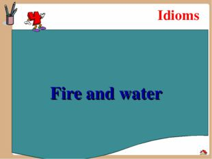 Idioms Fire and water