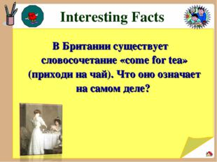 Interesting Facts В Британии существует словосочетание «come for tea» (прихо