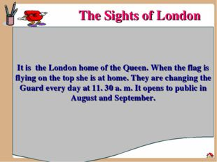 The Sights of London It is the London home of the Queen. When the flag is fly