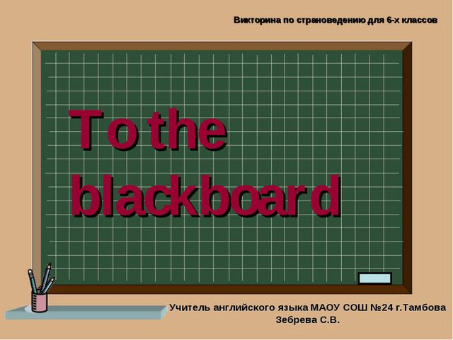 To the blackboard Учитель английского языка МАОУ СОШ №24 г.Тамбова Зебрева С....