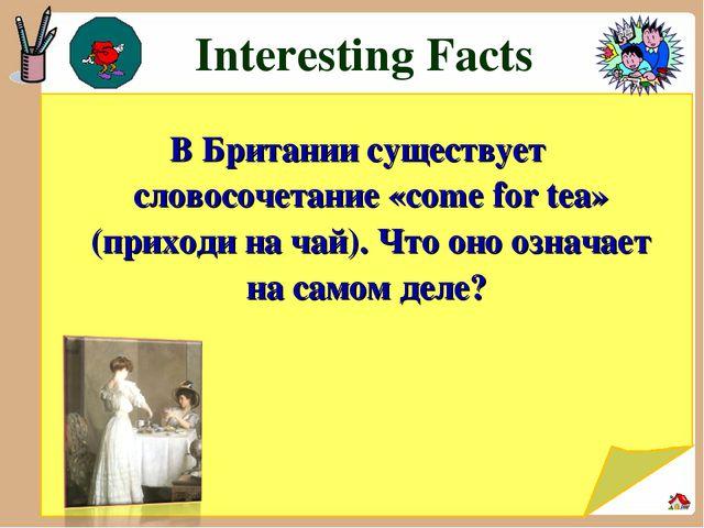 Interesting Facts В Британии существует словосочетание «come for tea» (прихо...