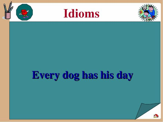 Idioms Every dog has his day