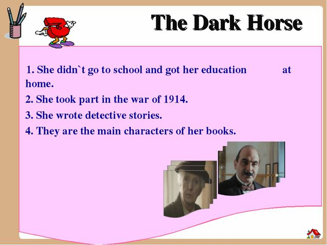 The Dark Horse 1. She didn`t go to school and got her education at home. 2. S...