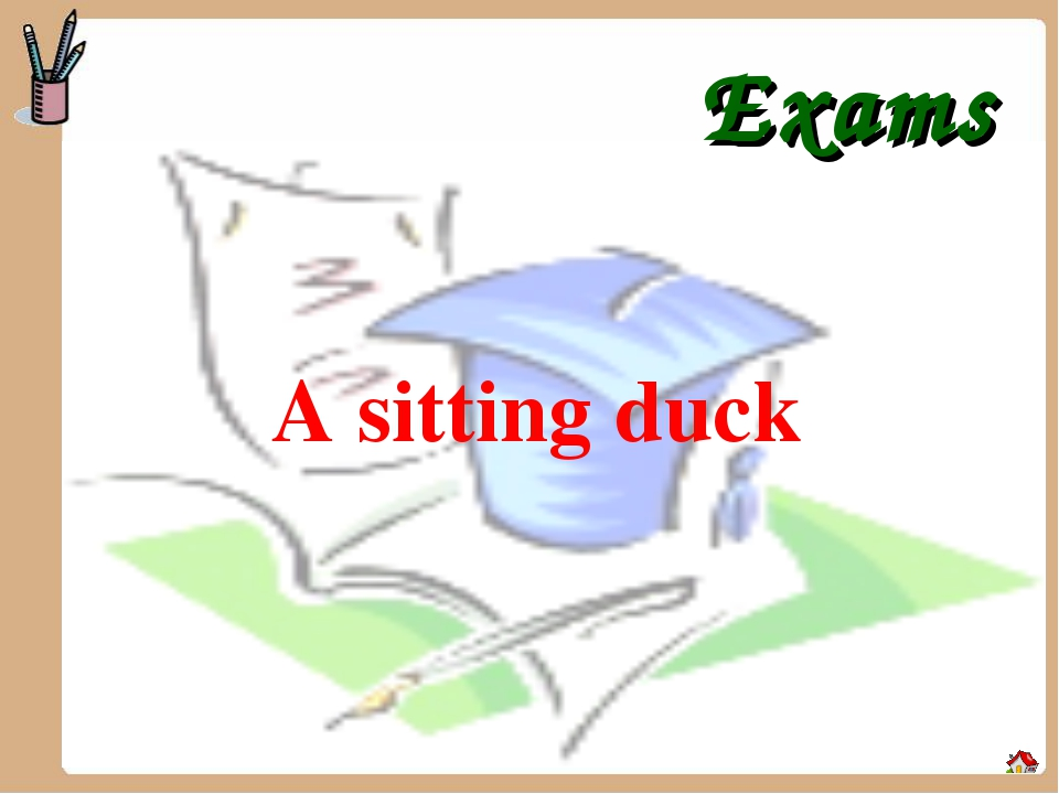 Exams A sitting duck