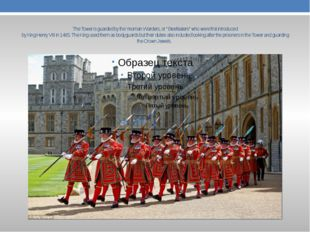 """The Tower is guarded by the Yeoman Warders, or """" Beefeaters"""" who were first"""