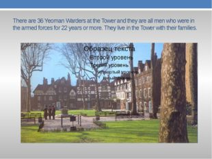 There are 36 Yeoman Warders at the Tower and they are all men who were in the