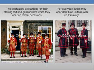 The Beefeaters are famous for their striking red and gold uniform which they