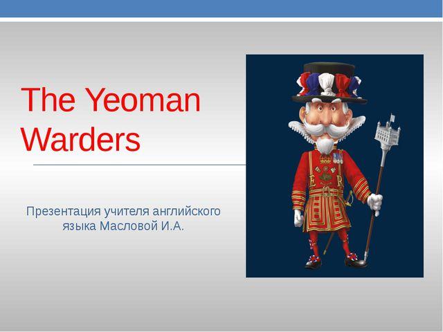 The Yeoman Warders Презентация учителя английского языка Масловой И.А.