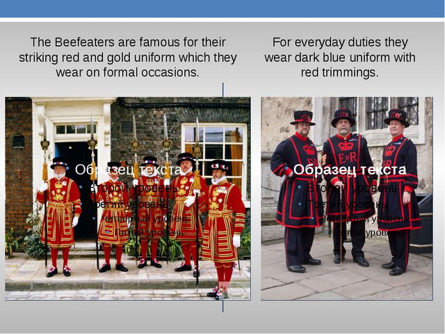 The Beefeaters are famous for their striking red and gold uniform which they...
