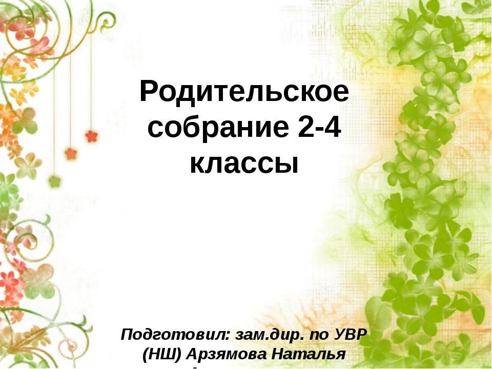 Родительское собрание 2-4 классы Подготовил: зам.дир. по УВР (НШ) Арзямова На...