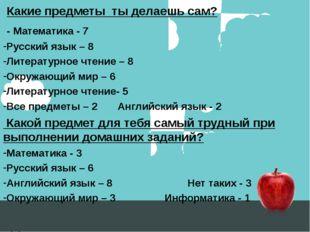 Какие предметы ты делаешь сам? - Математика - 7 Русский язык – 8 Литературно