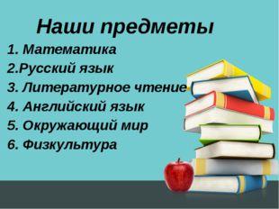 Наши предметы 1. Математика 2.Русский язык 3. Литературное чтение 4. Английск