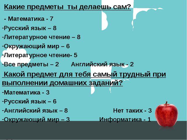 Какие предметы ты делаешь сам? - Математика - 7 Русский язык – 8 Литературно...