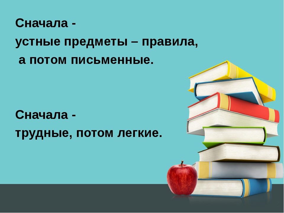 Сначала - устные предметы – правила, а потом письменные. Сначала - трудные, п...