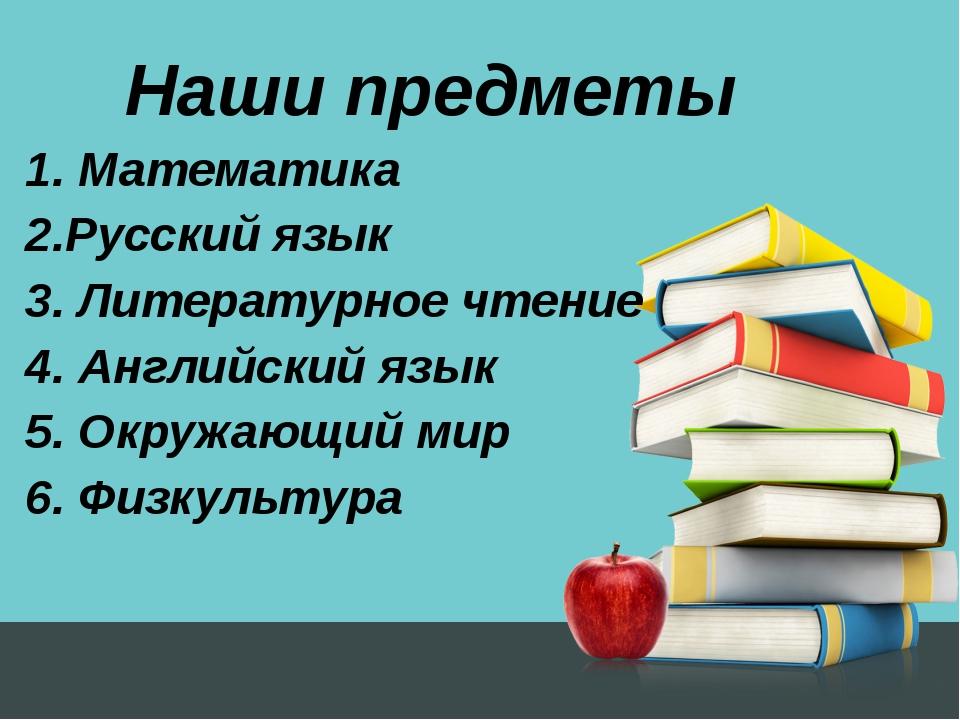 Наши предметы 1. Математика 2.Русский язык 3. Литературное чтение 4. Английск...