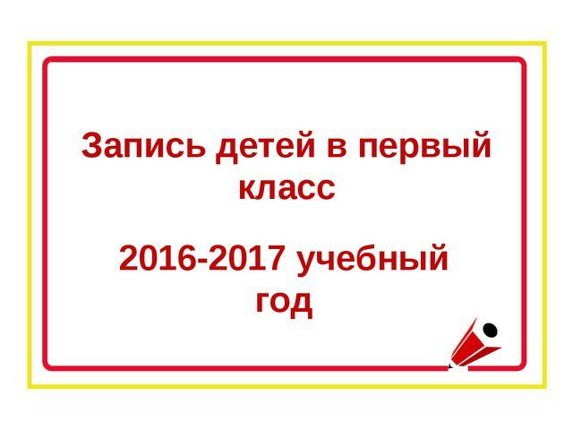 Запись детей в первый класс 2016-2017 учебный год