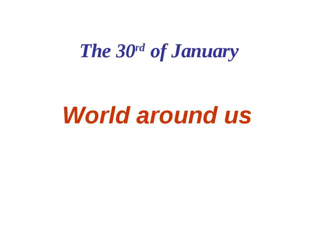 The 30rd of January World around us