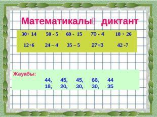 Математикалық диктант Жауабы: 44,45,45,66,44 18,20,30,30,35 30+ 1450
