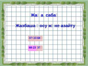 Жаңа сабақ Жазбаша қосу және азайту 60-23 37+23 60 37