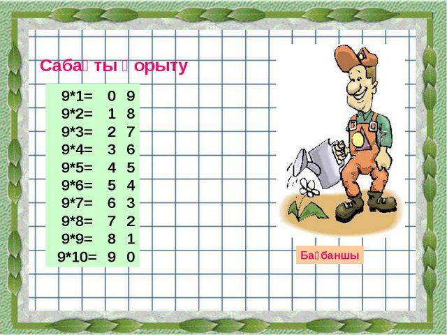Сабақты қорыту Бағбаншы 9*1= 9*2= 9*3= 9*4= 9*5= 9*6= 9*7= 9*8= 9*9= 9*10= 0...