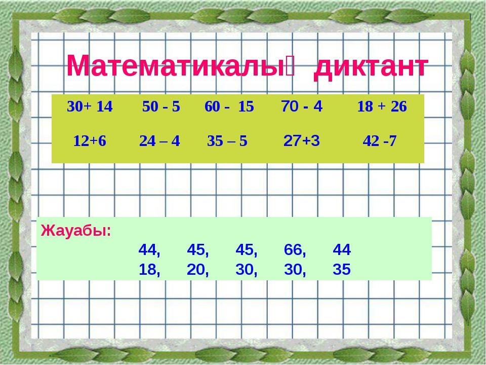 Математикалық диктант Жауабы: 44,45,45,66,44 18,20,30,30,35 30+ 1450...