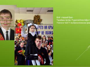 Мой старший брат- Тарабаев Артём. Родился23сентября 1997 года. Учится в ЧелГ