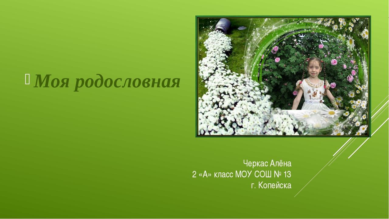 Черкас Алёна 2 «А» класс МОУ СОШ № 13 г. Копейска Моя родословная
