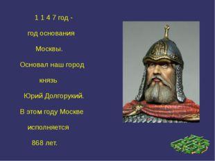 1 1 4 7 год - год основания Москвы. Основал наш город князь Юрий Долгорукий.
