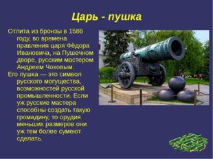 Царь - пушка Отлита из бронзы в 1586 году, во времена правления царя Фёдора И