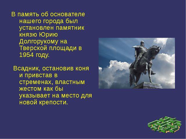 В память об основателе нашего города был установлен памятник князю Юрию Долго...