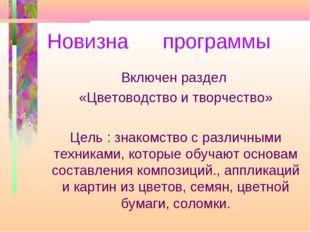 Новизна программы Включен раздел «Цветоводство и творчество» Цель : знакомств