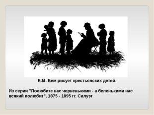 """Е.М. Бем рисует крестьянских детей. Из серии """"Полюбите нас черненькими - а б"""
