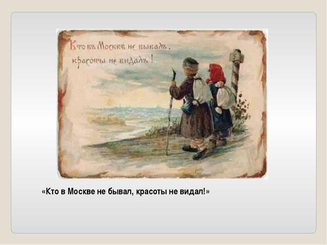 «Кто в Москве не бывал, красоты не видал!»