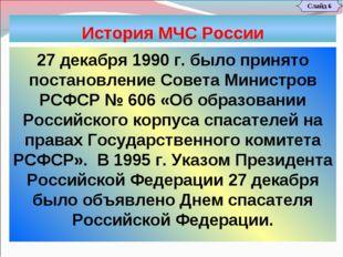 История МЧС России Слайд 6 27 декабря 1990 г. было принято постановление Сове