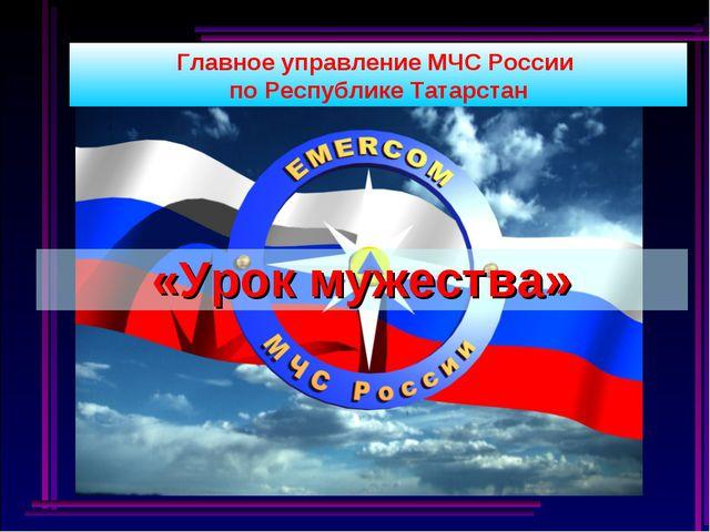 Главное управление МЧС России по Республике Татарстан «Урок мужества»