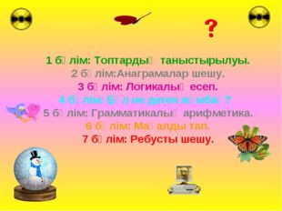 1 бөлім: Топтардың таныстырылуы. 2 бөлім:Анаграмалар шешу. 3 бөлім: Логикалық