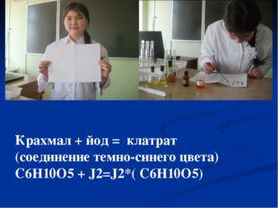 Крахмал + йод = клатрат (соединение темно-синего цвета) С6Н10О5 + J2=J2*( С6Н