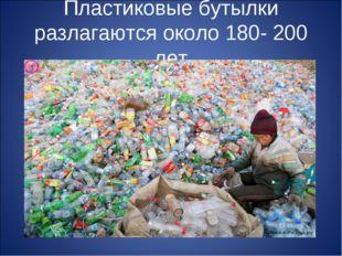 Пластиковые бутылки разлагаются около 180- 200 лет
