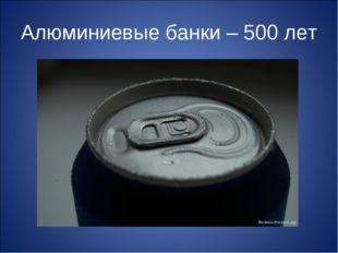 Алюминиевые банки – 500 лет
