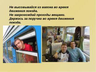 Не высовывайся из вагона во время движения поезда. Не загромождай проходы вещ