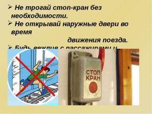 Не трогай стоп-кран без необходимости. Не открывай наружные двери во время д