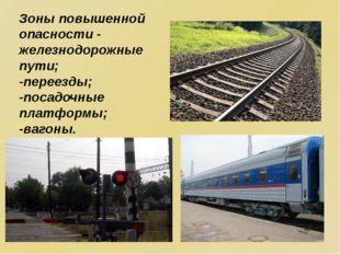 Зоны повышенной опасности - железнодорожные пути; -переезды; -посадочные плат