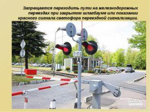 Запрещается переходить пути на железнодорожных переездах при закрытом шлагба