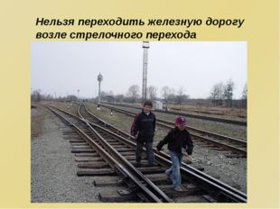 Нельзя переходить железную дорогу возле стрелочного перехода