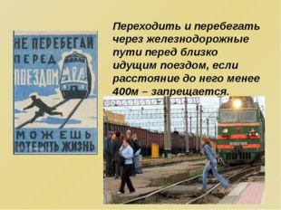 Переходить и перебегать через железнодорожные пути перед близко идущим поездо
