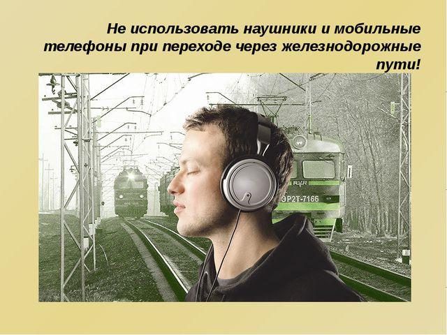 He использовать наушники и мобильные телефоны при переходе через железнодоро...