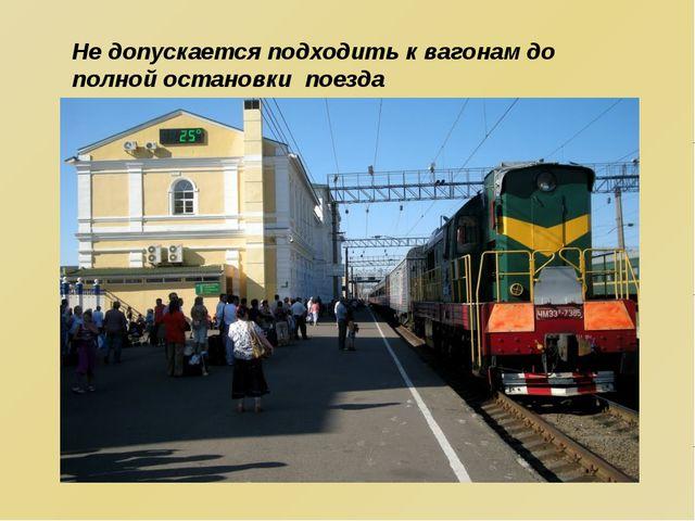 Не допускается подходить к вагонам до полной остановки поезда